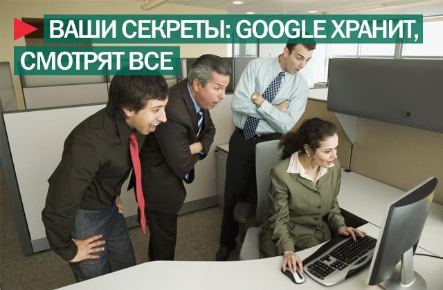 Ваши секреты: хранит Google, видят все